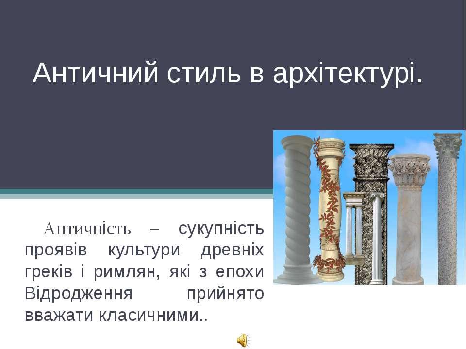Античний стиль в архітектурі. Античність – сукупність проявів культури древні...