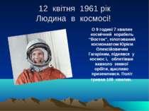 """12 квітня 1961 рік Людина в космосі! О 9 годині 7 хвилин космічний корабель """"..."""