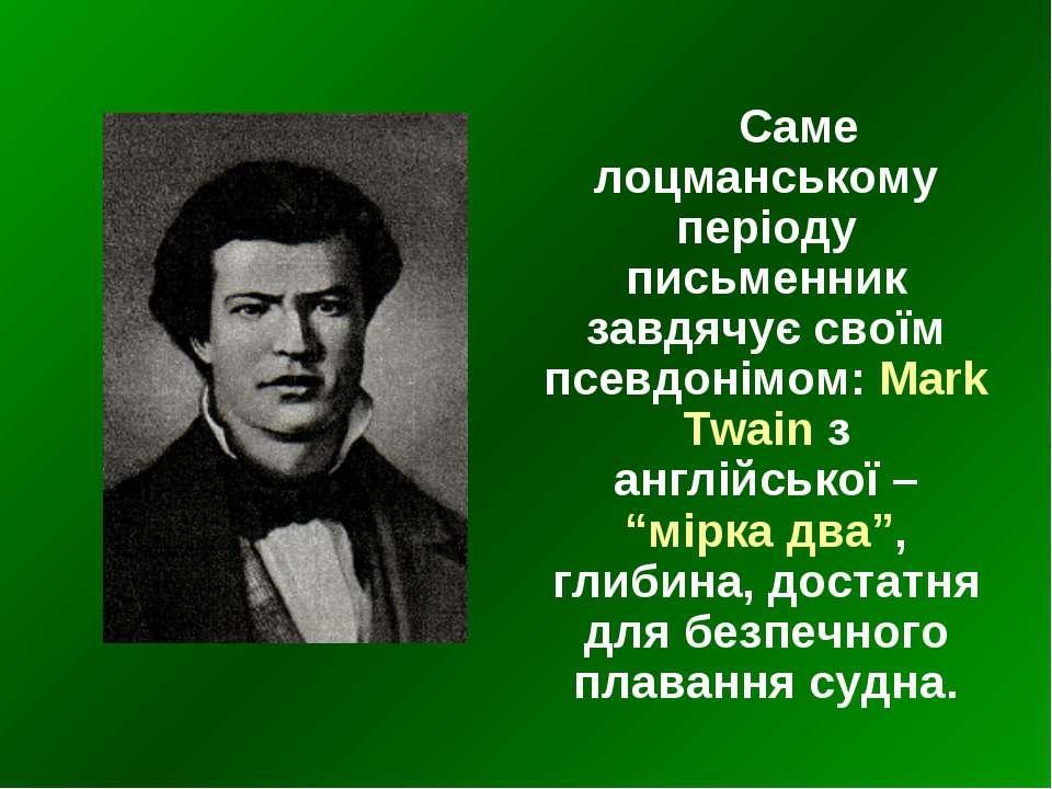 Саме лоцманському періоду письменник завдячує своїм псевдонімом: Mark Twain з...