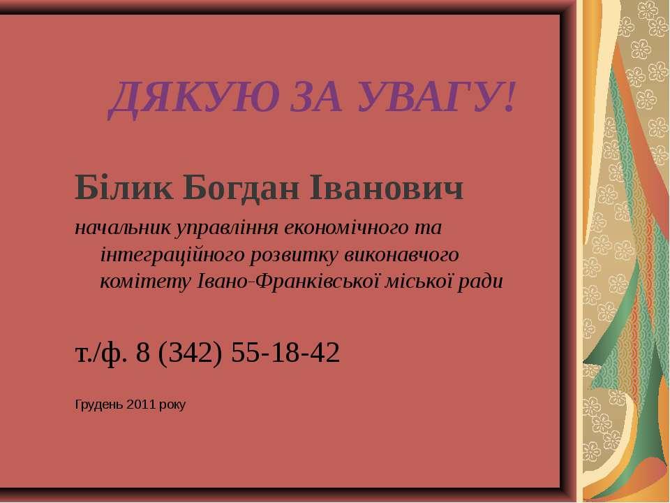 ДЯКУЮ ЗА УВАГУ! Білик Богдан Іванович начальник управління економічного та ін...