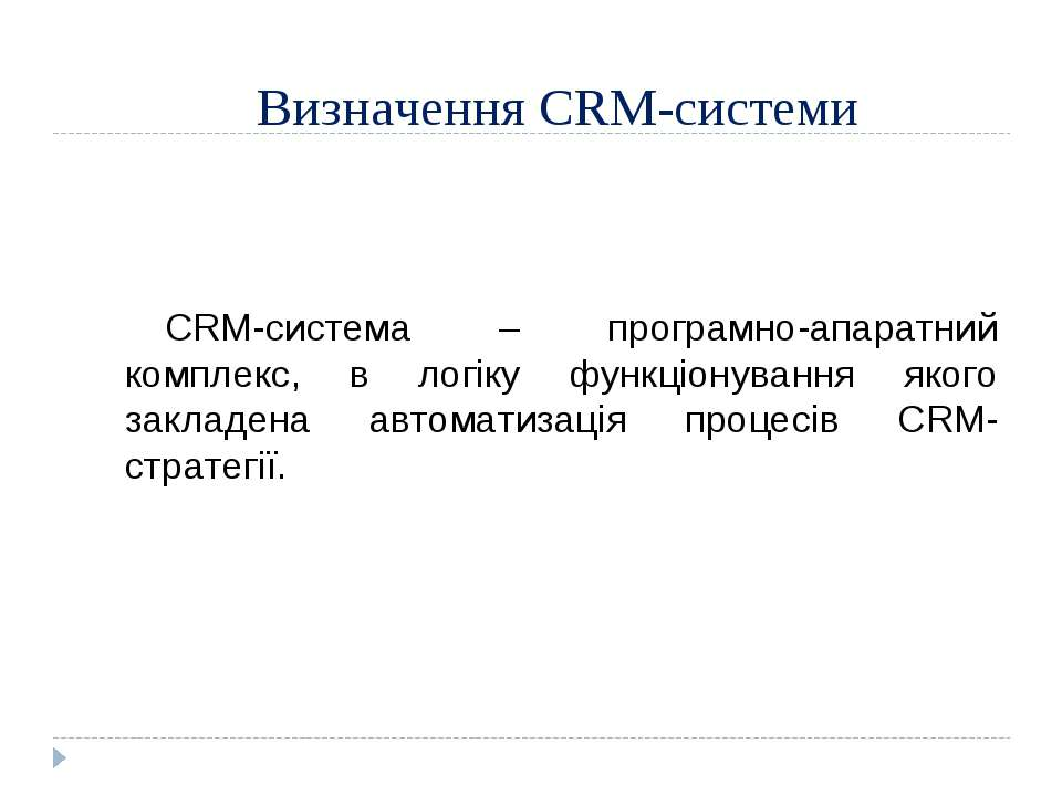 Визначення CRM-системи CRM-система – програмно-апаратний комплекс, в логіку ф...