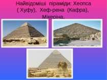 Найвідоміші піраміди: Хеопса ( Хуфу), Хеф-рена (Кафра), Мікеріна.