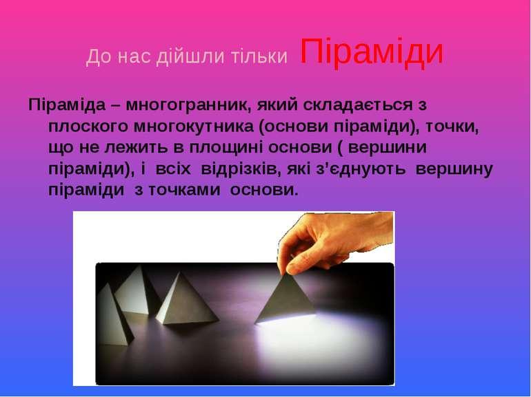 До нас дійшли тільки Піраміди Піраміда – многогранник, який складається з пло...
