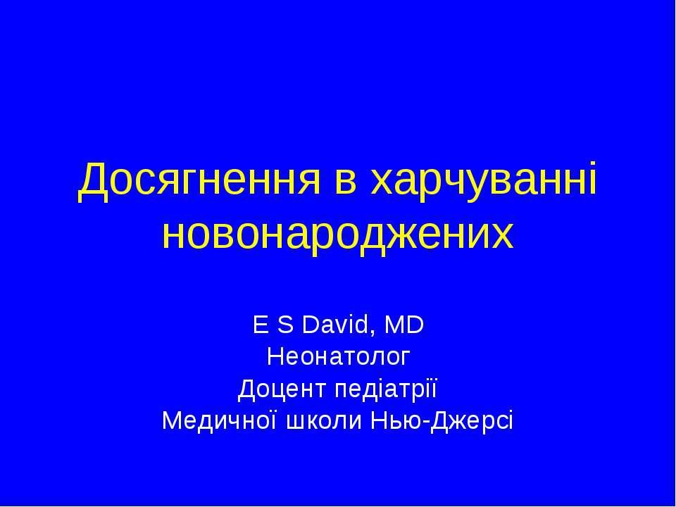 Досягнення в харчуванні новонароджених E S David, MD Неонатолог Доцент педіат...