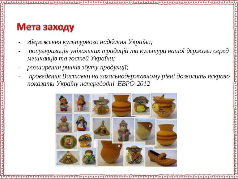 збереження культурного надбання України; популяризація унікальних традицій та...