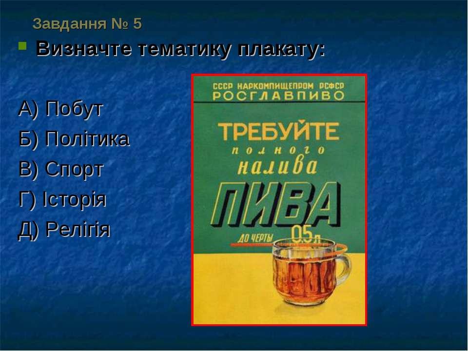 Завдання № 5 Визначте тематику плакату: А) Побут Б) Політика В) Спорт Г) Істо...
