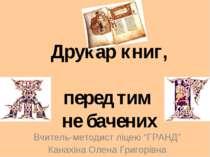 """Друкар книг, перед тим не бачених Вчитель-методист ліцею """"ГРАНД"""" Канахіна Оле..."""