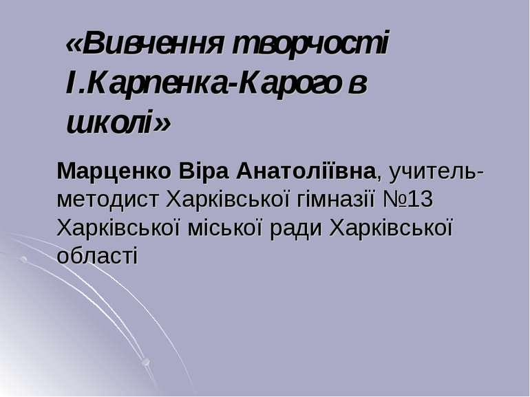 «Вивчення творчості І.Карпенка-Карого в школі» Марценко Віра Анатоліївна, учи...