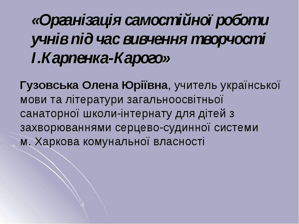 «Організація самостійної роботи учнів під час вивчення творчості І.Карпенка-К...