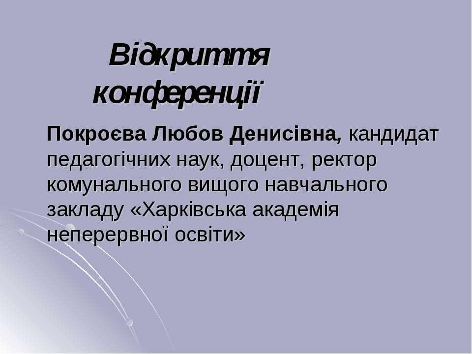 Відкриття конференції Покроєва Любов Денисівна, кандидат педагогічних наук, д...