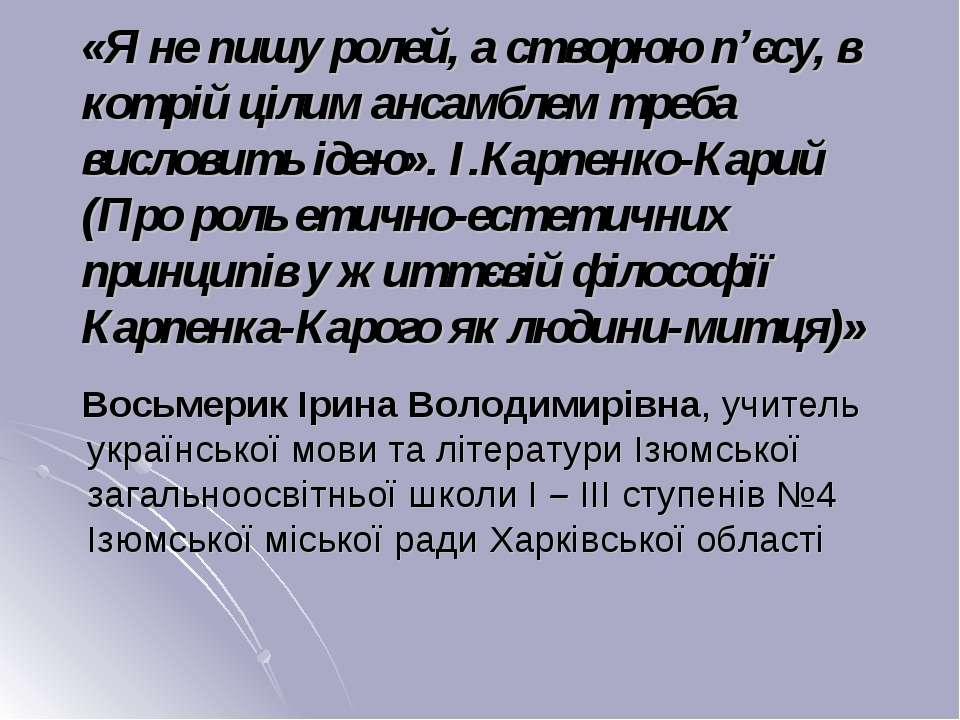 «Я не пишу ролей, а створюю п'єсу, в котрій цілим ансамблем треба висловить і...