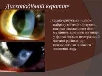 Дископодібний кератит : характеризується появою набряку епітелію й строми рог...
