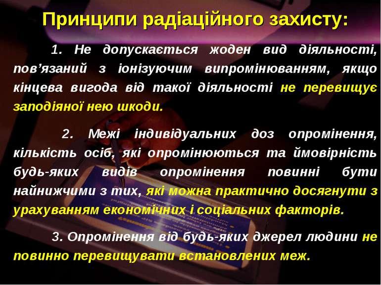 Принципи радіаційного захисту: 1. Не допускається жоден вид діяльності, пов'я...