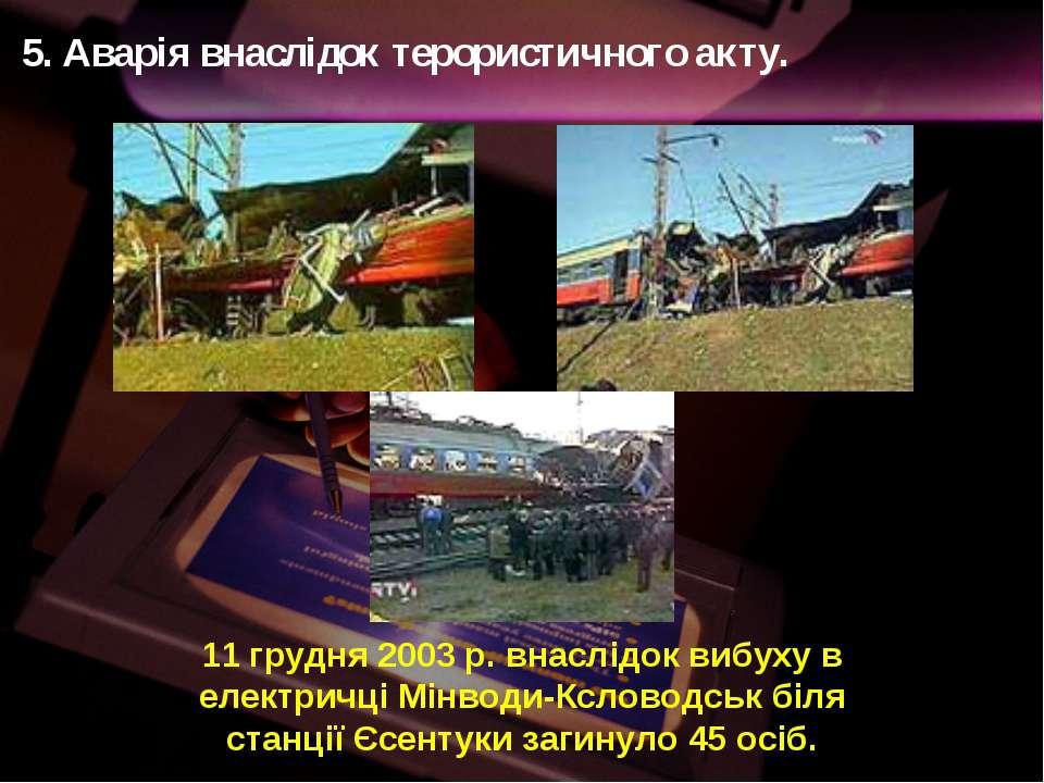 5. Аварія внаслідок терористичного акту. 11 грудня 2003 р. внаслідок вибуху в...