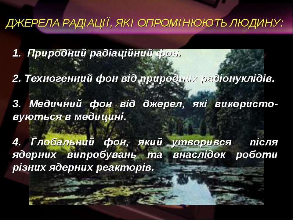ДЖЕРЕЛА РАДІАЦІЇ, ЯКІ ОПРОМІНЮЮТЬ ЛЮДИНУ: 1. Природний радіаційний фон. 2. Те...