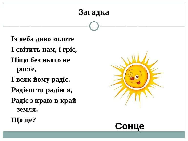 Загадка Із неба диво золоте І світить нам, і гріє, Ніщо без нього не росте, І...