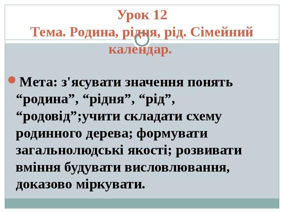 Урок 12 Тема. Родина, рідня, рід. Сімейний календар. Мета: з'ясувати значення...