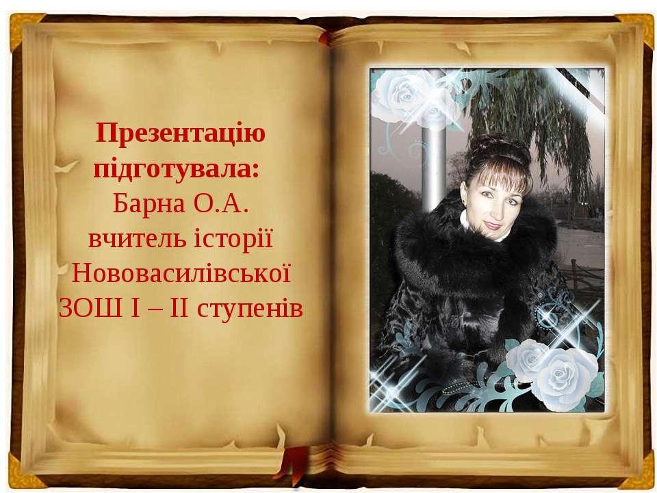 Презентацію підготувала: Барна О.А. вчитель історії Нововасилівської ЗОШ І – ...