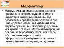 Математика Математика виникла з давніх-давен з практичних потреб людини, її з...