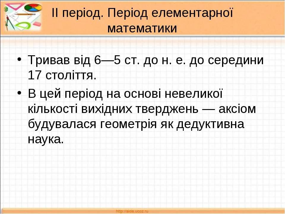 ІІ період. Період елементарної математики Тривав від 6—5 ст. до н. е. до сере...