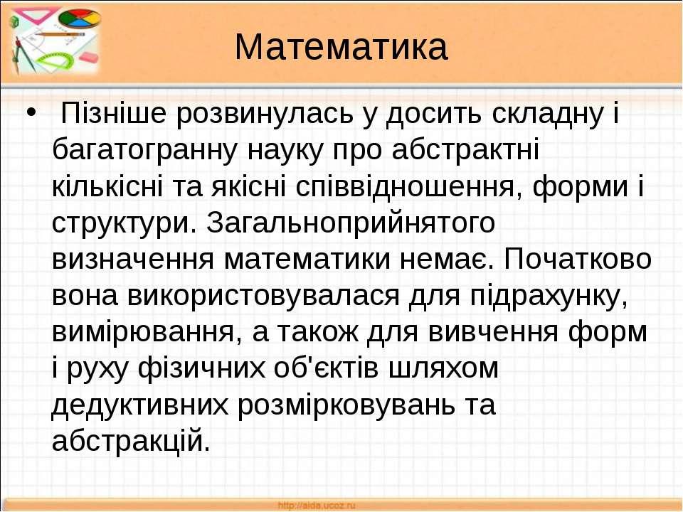 Математика Пізніше розвинулась у досить складну і багатогранну науку про абст...