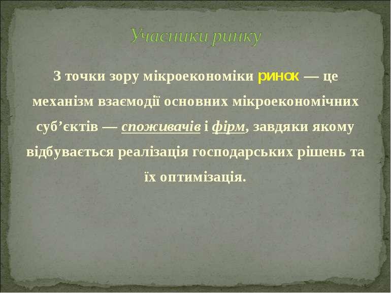 З точки зору мікроекономіки ринок — це механізм взаємодії основних мікроеконо...