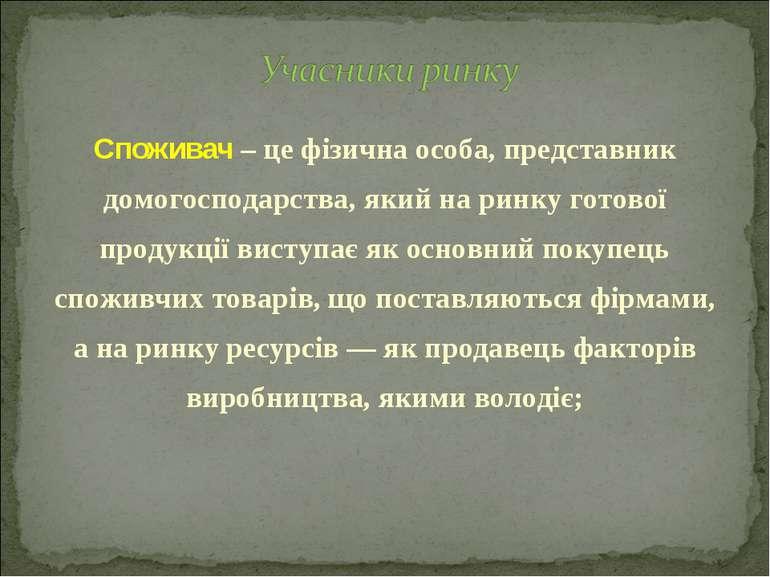 Споживач – це фізична особа, представник домогосподарства, який на ринку гото...