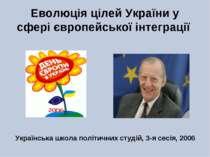 Еволюція цілей України у сфері європейської інтеграції Українська школа політ...