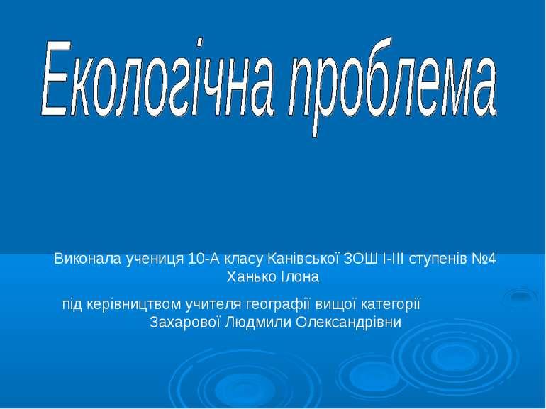 Виконала учениця 10-А класу Канівської ЗОШ I-III ступенів №4 Ханько Ілона під...