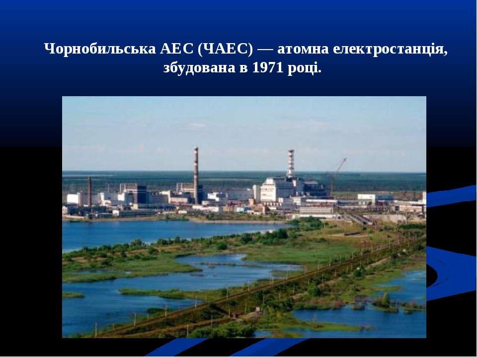 Чорнобильська АЕС (ЧАЕС)—атомна електростанція, збудована в1971році.