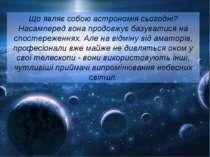 Що являє собою астрономія сьогодні? Насамперед вона продовжує базуватися на с...