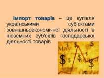 Імпорт товарів – це купівля українськими суб'єктами зовнішньоекономічної діял...