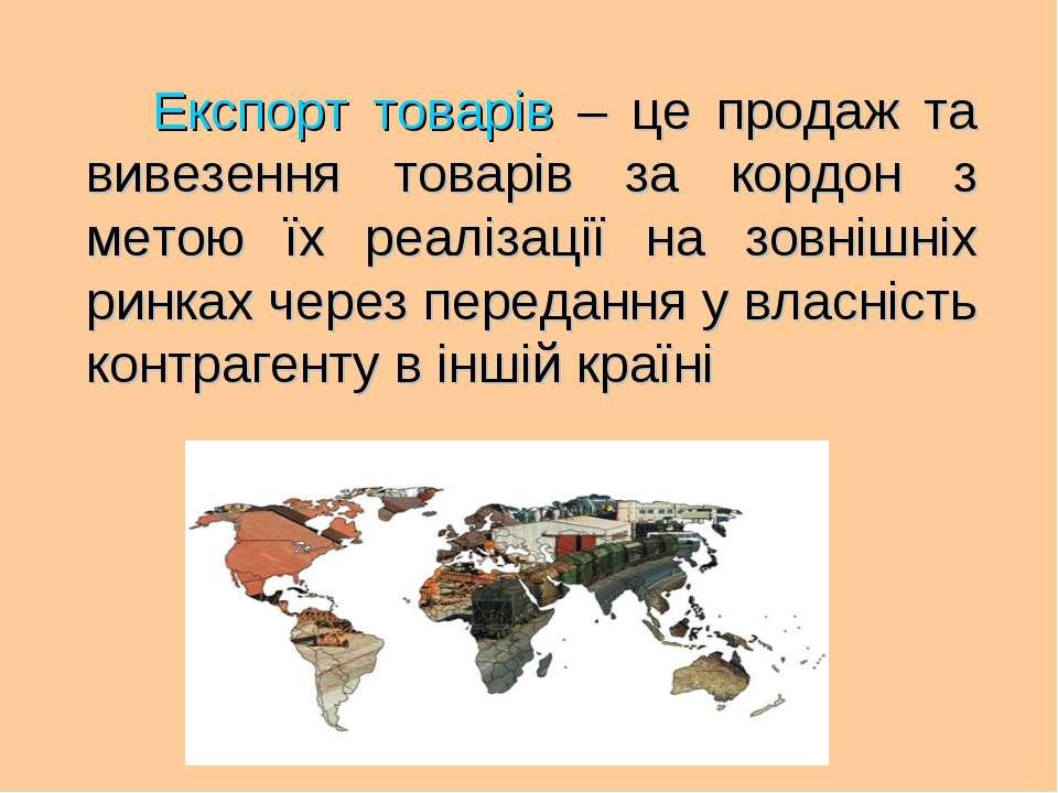 Експорт товарів – це продаж та вивезення товарів за кордон з метою їх реаліза...