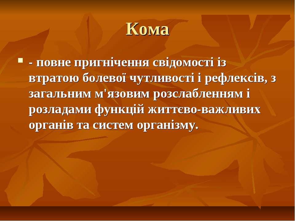 Кома - повне пригнічення свідомості із втратою болевої чутливості і рефлексів...