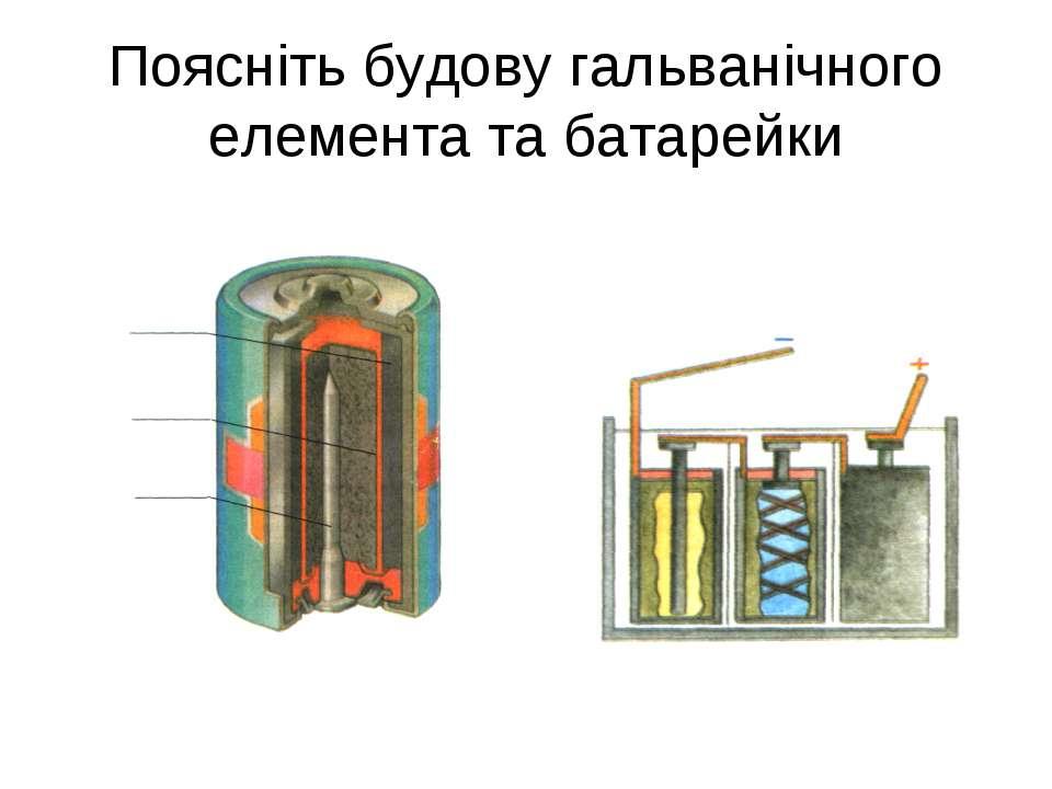 Поясніть будову гальванічного елемента та батарейки