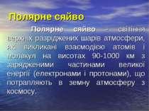 Полярне сяйво Полярне сяйво - світіння верхніх разріджених шарів атмосфери, я...