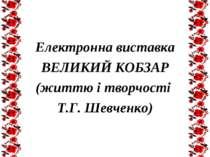 Електронна виставка ВЕЛИКИЙ КОБЗАР (життю і творчості Т.Г. Шевченко)
