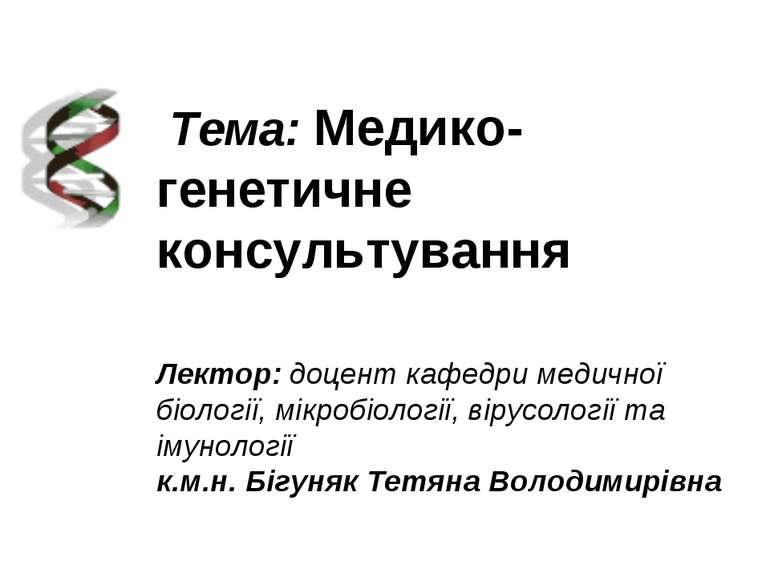 Тема: Медико-генетичне консультування Лектор: доцент кафедри медичної біоло...