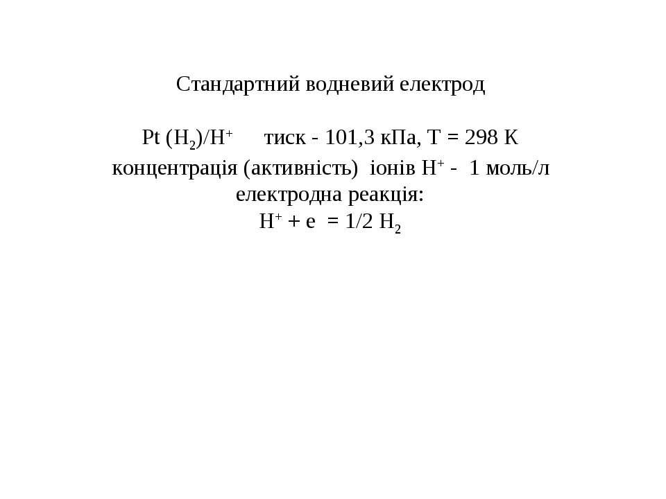Стандартний водневий електрод Рt (Н2)/Н+ тиск - 101,3 кПа, Т = 298 К концентр...