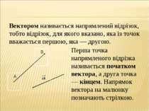 Вектором називається напрямлений відрізок, тобто відрізок, для якого вказано,...