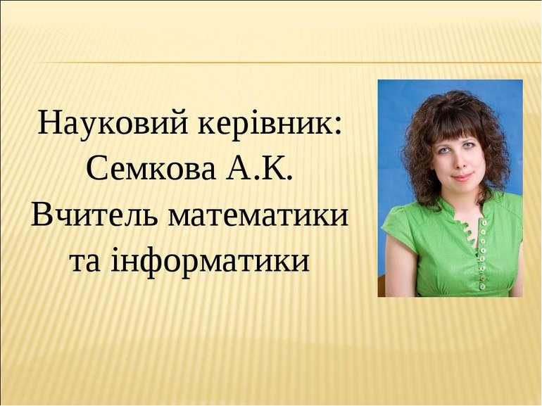 Науковий керівник: Семкова А.К. Вчитель математики та інформатики