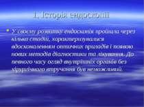 1. Історія ендоскопії У своєму розвитку ендоскопія пройшла через кілька стаді...