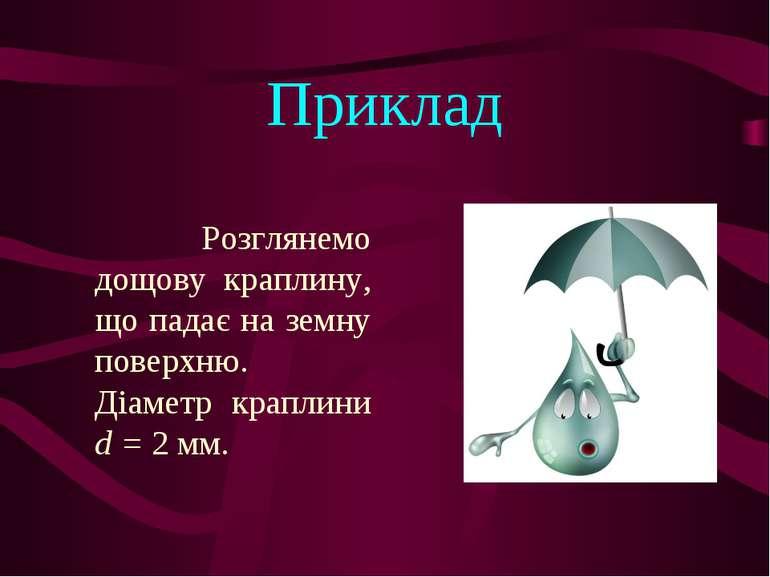 Приклад Розглянемо дощову краплину, що падає на земну поверхню. Діаметр крапл...