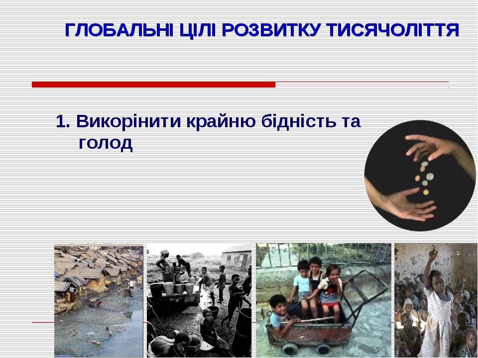 * ГЛОБАЛЬНІ ЦІЛІ РОЗВИТКУ ТИСЯЧОЛІТТЯ 1. Викорінити крайню бідність та голод