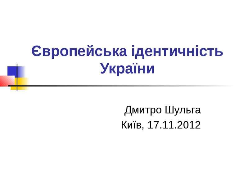 Європейська ідентичність України Дмитро Шульга Київ, 17.11.2012