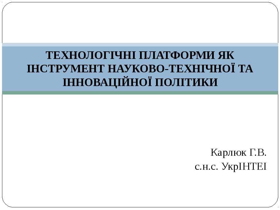Карлюк Г.В. с.н.с. УкрІНТЕІ ТЕХНОЛОГІЧНІ ПЛАТФОРМИ ЯК ІНСТРУМЕНТ НАУКОВО-ТЕХН...