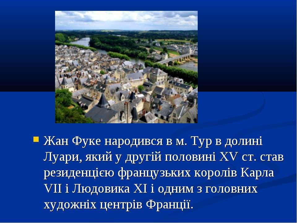 Жан Фуке народився в м. Тур в долині Луари, який у другій половині XV ст. ста...