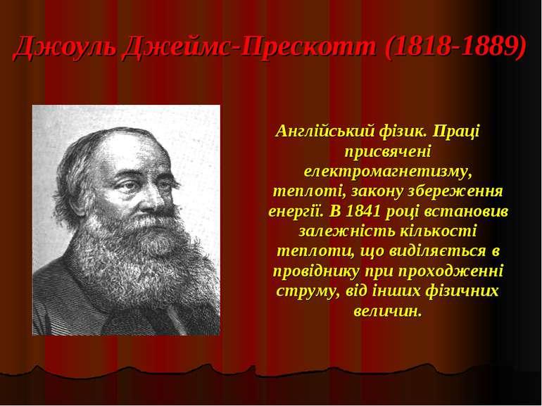 Джоуль Джеймс-Прескотт (1818-1889) Англійський фізик. Праці присвячені електр...