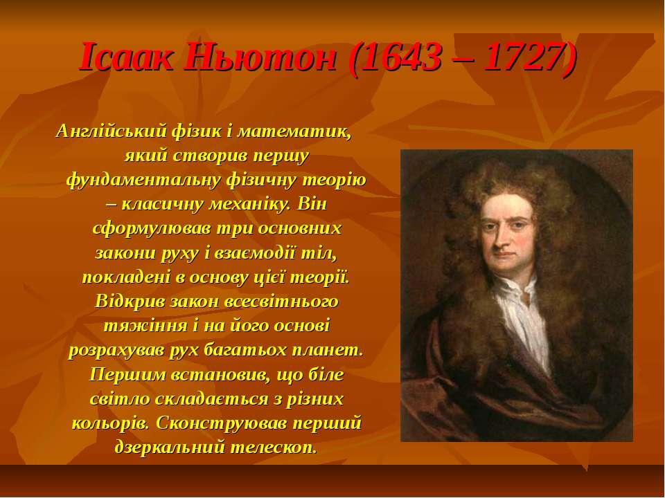 Ісаак Ньютон (1643 – 1727) Англійський фізик і математик, який створив першу ...