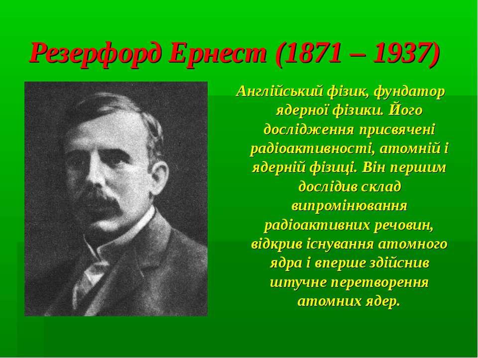 Резерфорд Ернест (1871 – 1937) Англійський фізик, фундатор ядерної фізики. Йо...